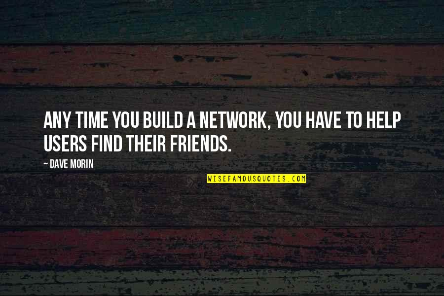 Users Quotes By Dave Morin: Any time you build a network, you have