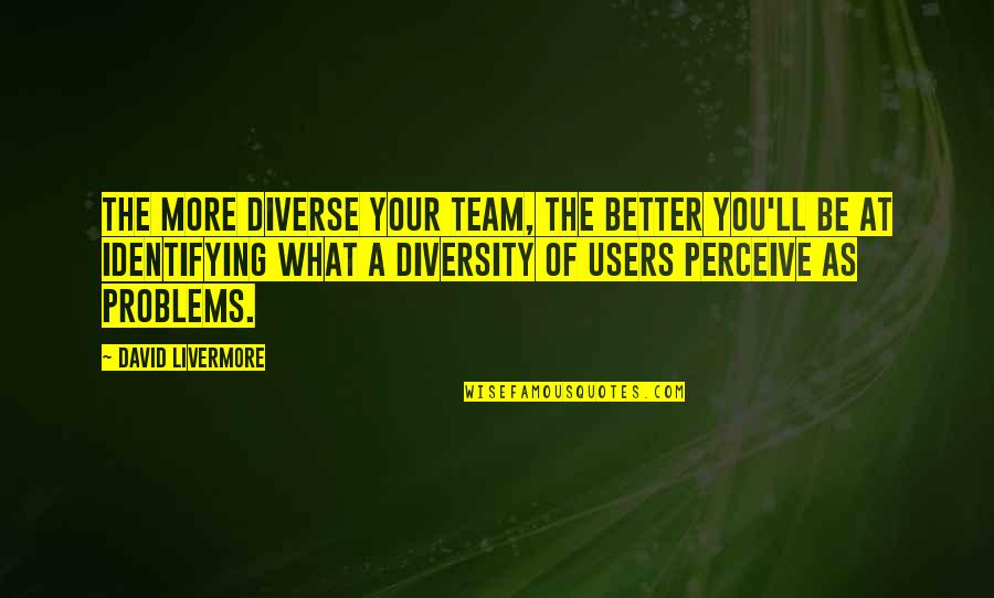 Users Quotes By David Livermore: The more diverse your team, the better you'll