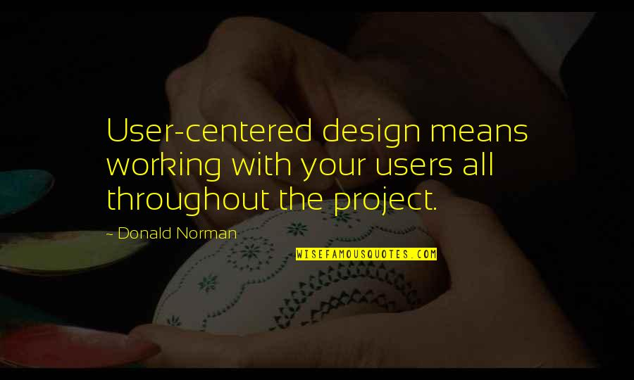 Users Quotes By Donald Norman: User-centered design means working with your users all