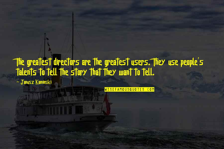 Users Quotes By Janusz Kaminski: The greatest directors are the greatest users. They