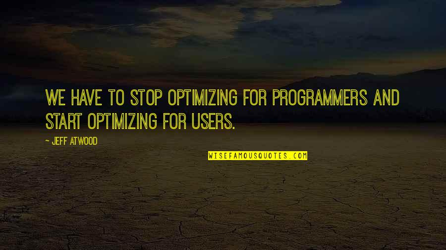 Users Quotes By Jeff Atwood: We have to stop optimizing for programmers and