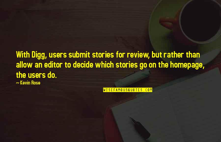 Users Quotes By Kevin Rose: With Digg, users submit stories for review, but