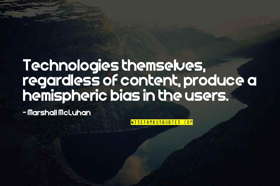 Users Quotes By Marshall McLuhan: Technologies themselves, regardless of content, produce a hemispheric