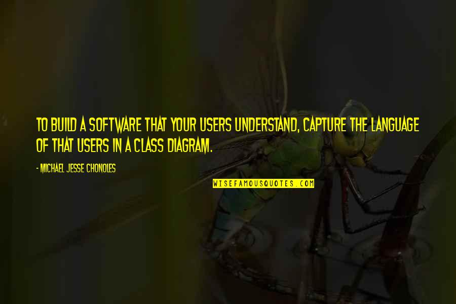 Users Quotes By Michael Jesse Chonoles: To build a software that your users understand,