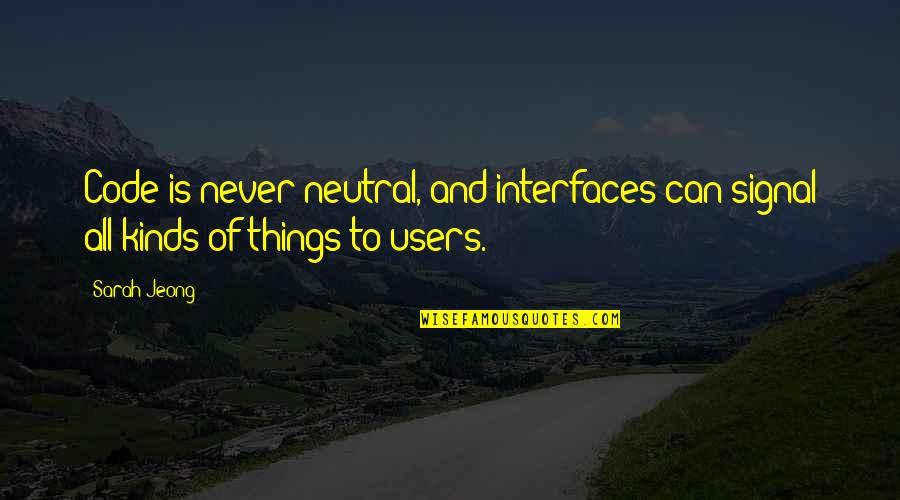 Users Quotes By Sarah Jeong: Code is never neutral, and interfaces can signal