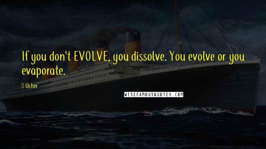 Usher quotes: If you don't EVOLVE, you dissolve. You evolve or you evaporate.