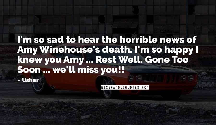 Usher quotes: I'm so sad to hear the horrible news of Amy Winehouse's death. I'm so happy I knew you Amy ... Rest Well. Gone Too Soon ... we'll miss you!!