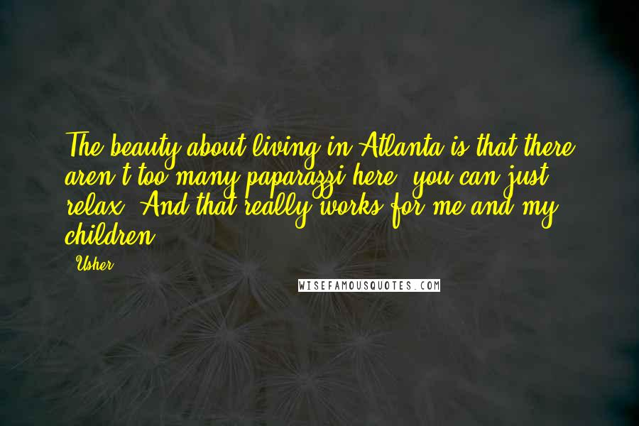 Usher quotes: The beauty about living in Atlanta is that there aren't too many paparazzi here; you can just relax. And that really works for me and my children.