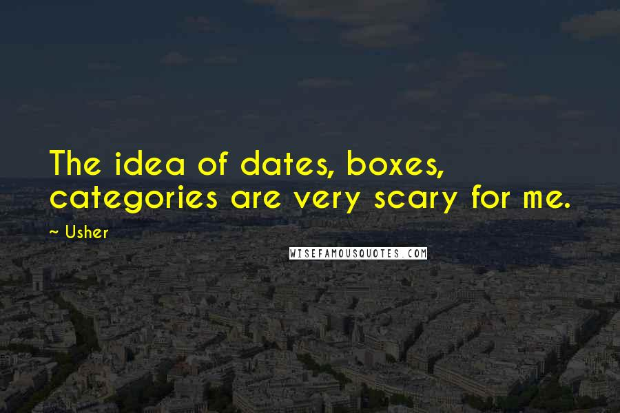 Usher quotes: The idea of dates, boxes, categories are very scary for me.