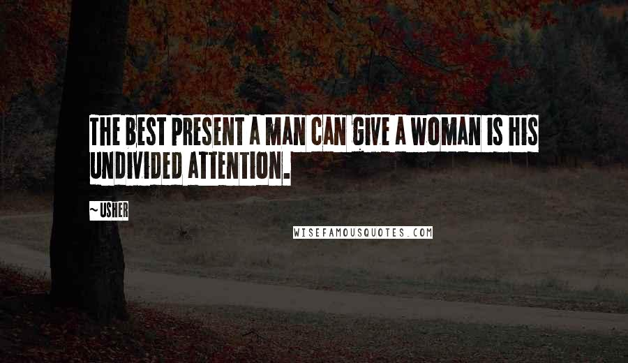 Usher quotes: The best present a man can give a woman is his undivided attention.