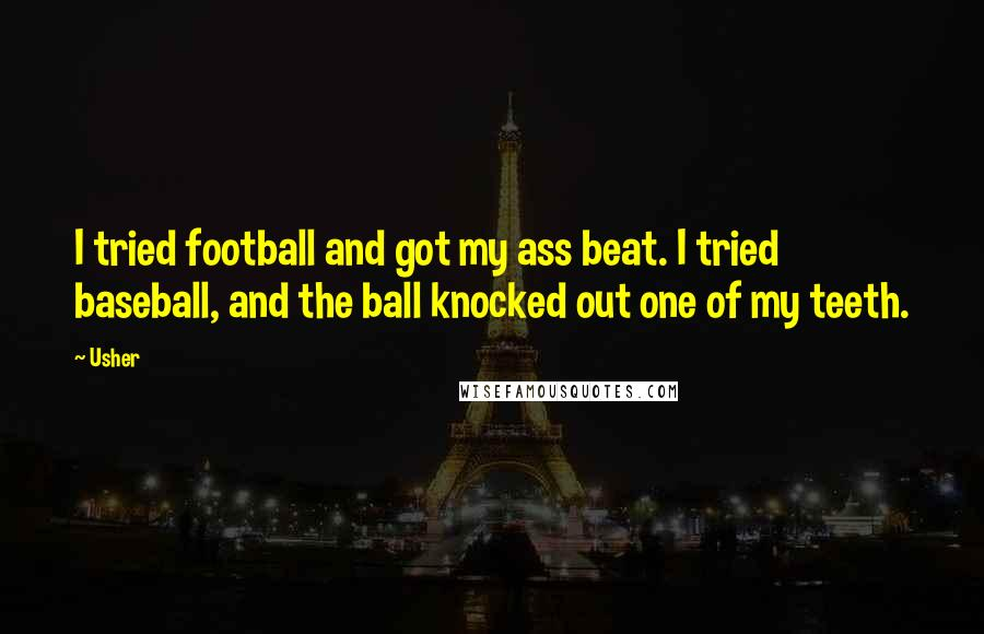 Usher quotes: I tried football and got my ass beat. I tried baseball, and the ball knocked out one of my teeth.