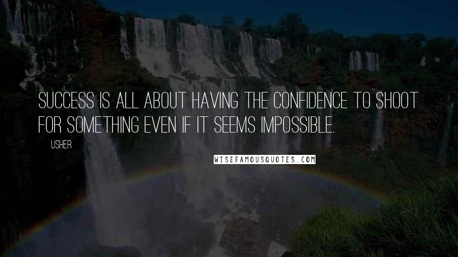 Usher quotes: Success is all about having the confidence to shoot for something even if it seems impossible.