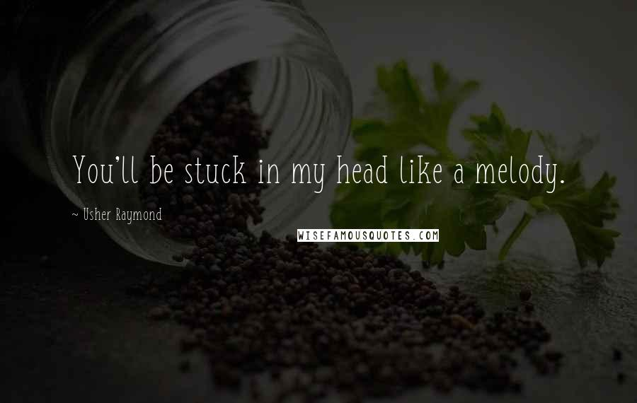 Usher Raymond quotes: You'll be stuck in my head like a melody.