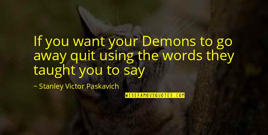 Using Words To Hurt Quotes By Stanley Victor Paskavich: If you want your Demons to go away