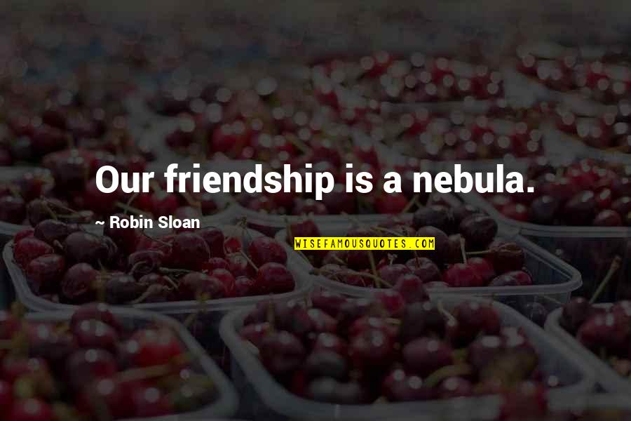 Usnea Quotes By Robin Sloan: Our friendship is a nebula.