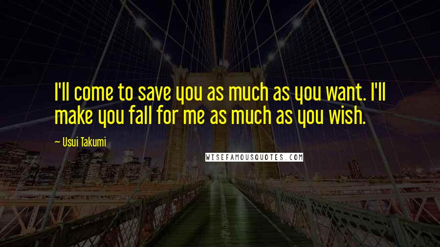 Usui Takumi quotes: I'll come to save you as much as you want. I'll make you fall for me as much as you wish.