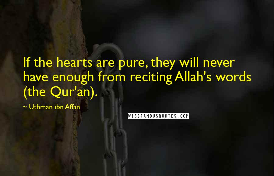 Uthman Ibn Affan quotes: If the hearts are pure, they will never have enough from reciting Allah's words (the Qur'an).