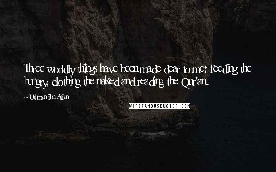Uthman Ibn Affan quotes: Three worldly things have been made dear to me: feeding the hungry, clothing the naked and reading the Qur'an.