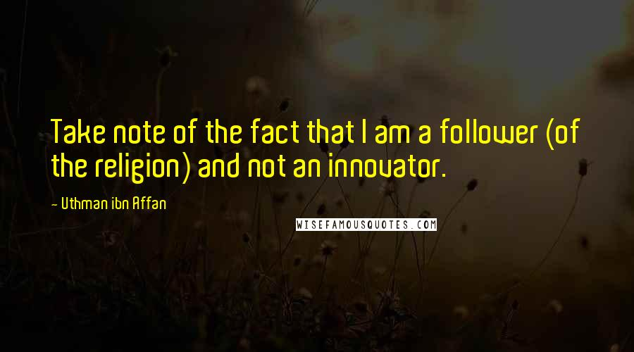 Uthman Ibn Affan quotes: Take note of the fact that I am a follower (of the religion) and not an innovator.