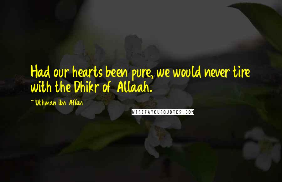 Uthman Ibn Affan quotes: Had our hearts been pure, we would never tire with the Dhikr of Allaah.