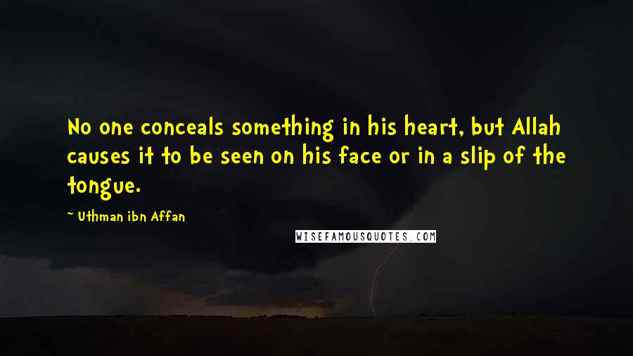 Uthman Ibn Affan quotes: No one conceals something in his heart, but Allah causes it to be seen on his face or in a slip of the tongue.