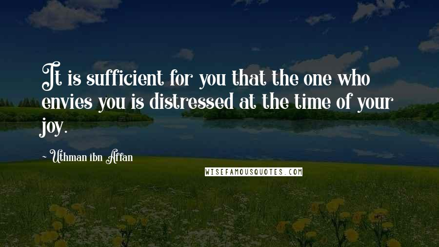 Uthman Ibn Affan quotes: It is sufficient for you that the one who envies you is distressed at the time of your joy.