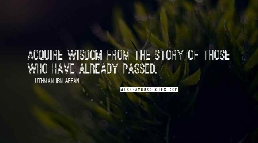 Uthman Ibn Affan quotes: Acquire wisdom from the story of those who have already passed.