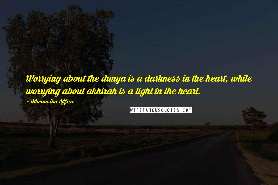 Uthman Ibn Affan quotes: Worrying about the dunya is a darkness in the heart, while worrying about akhirah is a light in the heart.