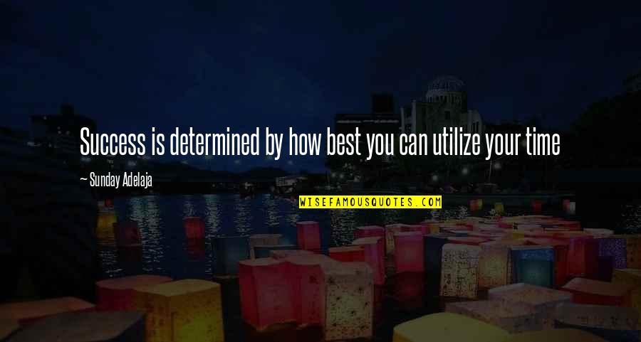 Utilize Time Quotes By Sunday Adelaja: Success is determined by how best you can