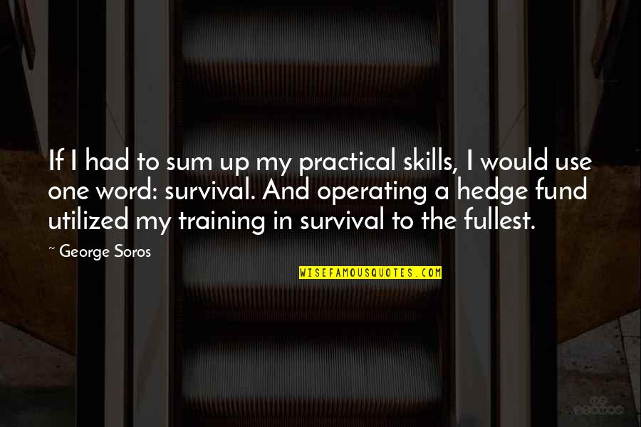 Utilized Quotes By George Soros: If I had to sum up my practical