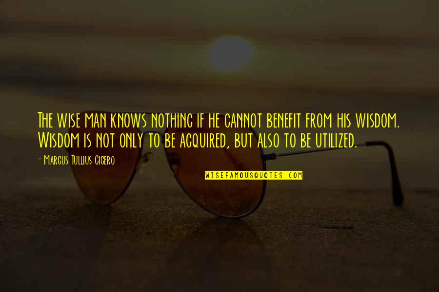 Utilized Quotes By Marcus Tullius Cicero: The wise man knows nothing if he cannot