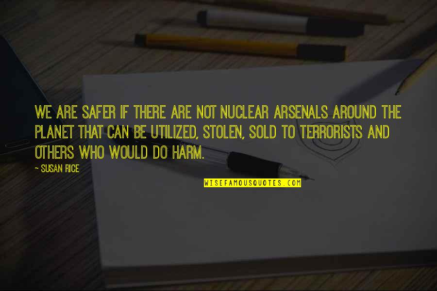 Utilized Quotes By Susan Rice: We are safer if there are not nuclear