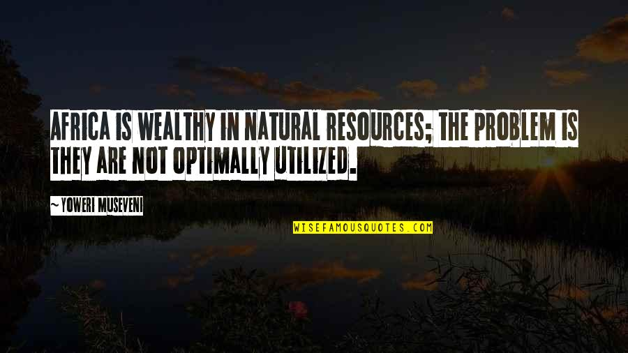 Utilized Quotes By Yoweri Museveni: Africa is wealthy in natural resources; the problem