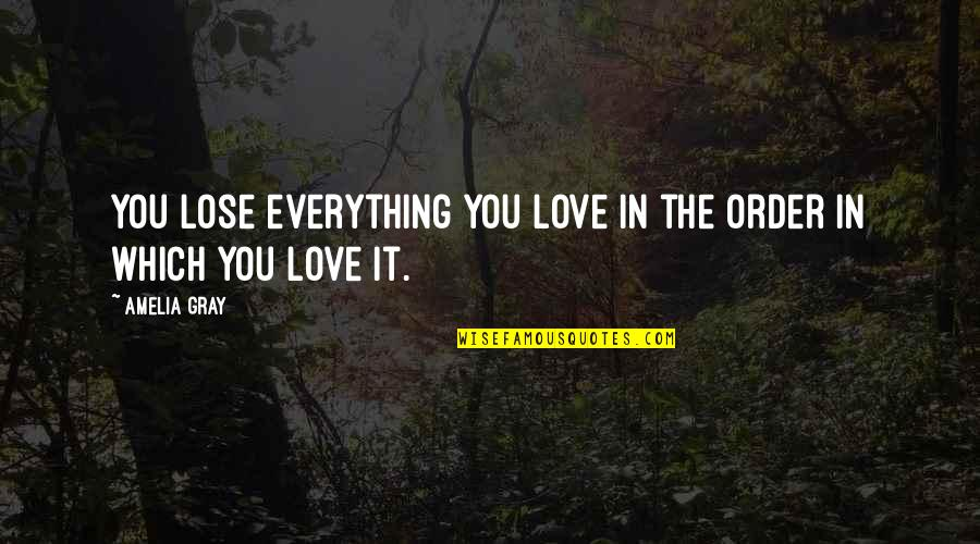 Utlilitarian Quotes By Amelia Gray: You lose everything you love in the order