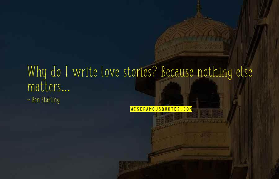 Utlilitarian Quotes By Ben Starling: Why do I write love stories? Because nothing