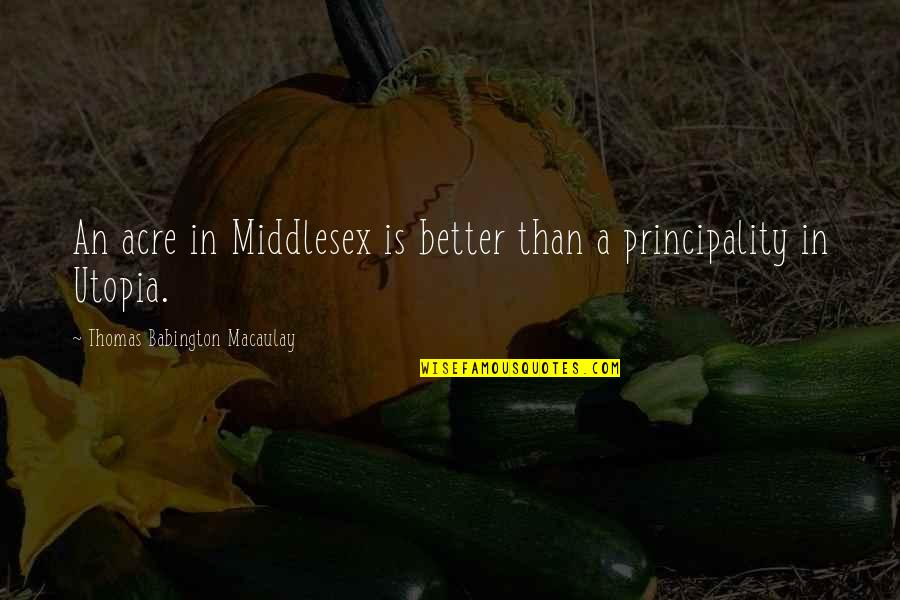 Utopia Thomas More Quotes By Thomas Babington Macaulay: An acre in Middlesex is better than a