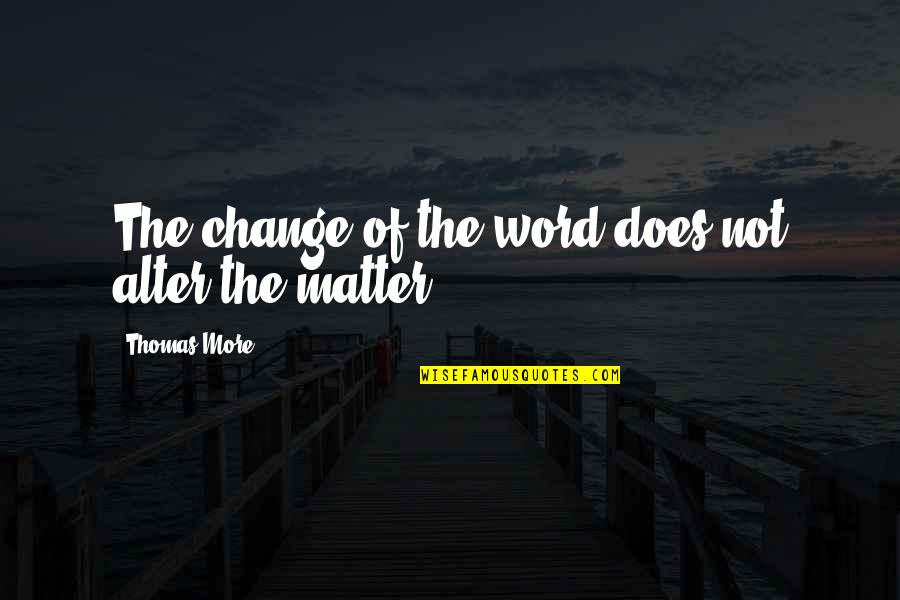 Utopia Thomas More Quotes By Thomas More: The change of the word does not alter