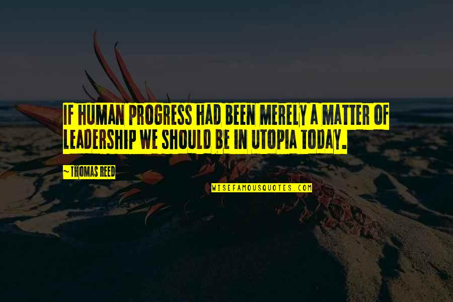 Utopia Thomas More Quotes By Thomas Reed: If human progress had been merely a matter