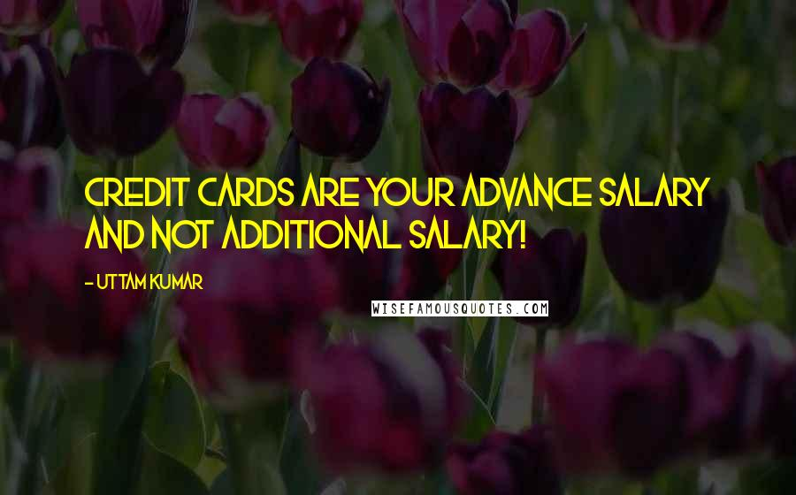 Uttam Kumar quotes: Credit Cards are your Advance Salary and Not Additional Salary!