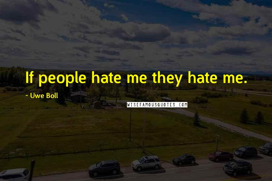 Uwe Boll quotes: If people hate me they hate me.