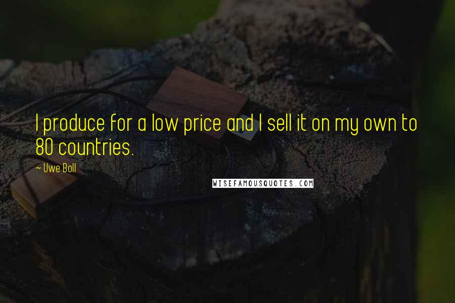 Uwe Boll quotes: I produce for a low price and I sell it on my own to 80 countries.