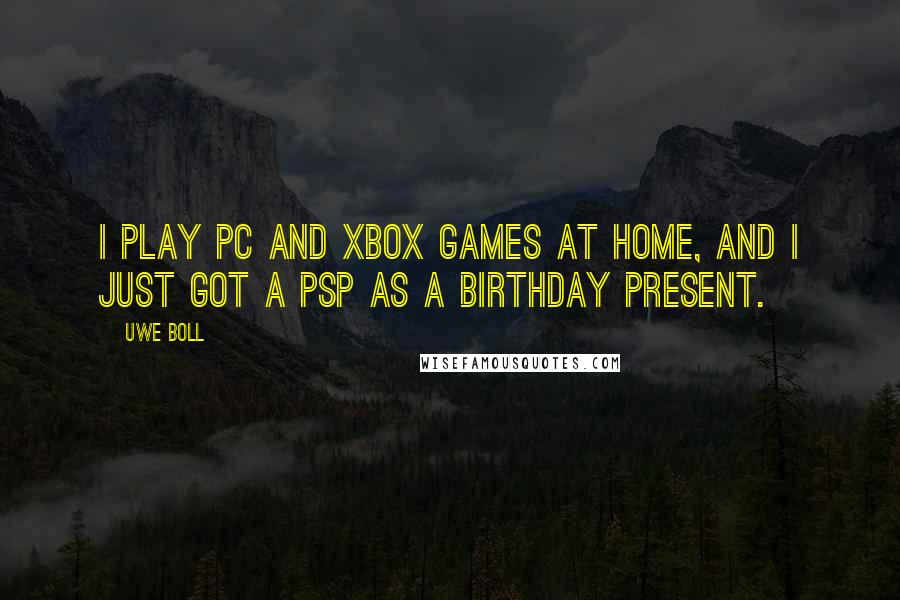 Uwe Boll quotes: I play PC and Xbox games at home, and I just got a PSP as a birthday present.