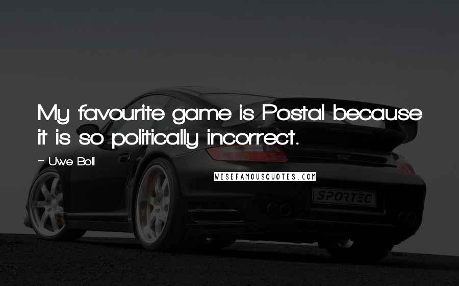 Uwe Boll quotes: My favourite game is Postal because it is so politically incorrect.