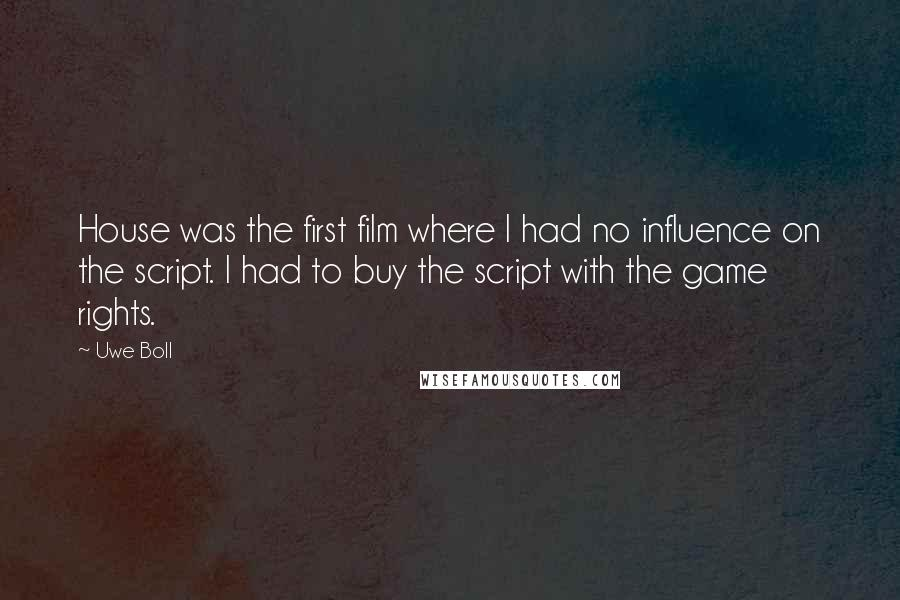 Uwe Boll quotes: House was the first film where I had no influence on the script. I had to buy the script with the game rights.