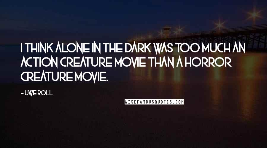 Uwe Boll quotes: I think Alone in the Dark was too much an action creature movie than a horror creature movie.
