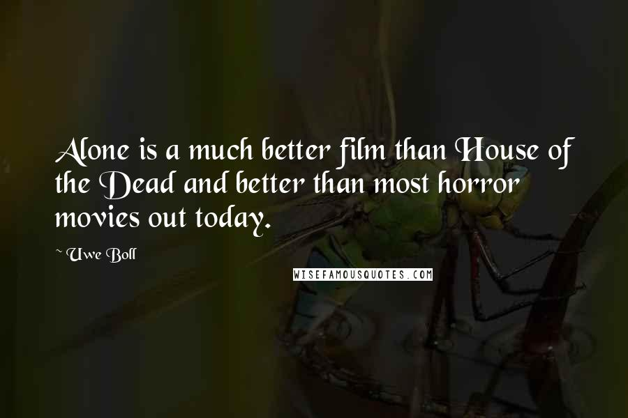 Uwe Boll quotes: Alone is a much better film than House of the Dead and better than most horror movies out today.