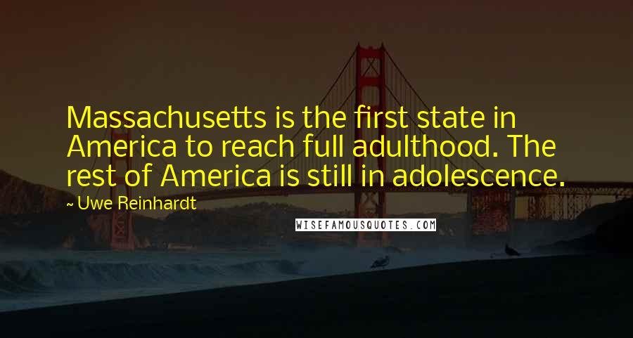 Uwe Reinhardt quotes: Massachusetts is the first state in America to reach full adulthood. The rest of America is still in adolescence.