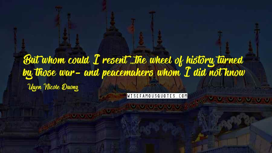 Uyen Nicole Duong quotes: But whom could I resent?...the wheel of history turned by those war- and peacemakers whom I did not know?