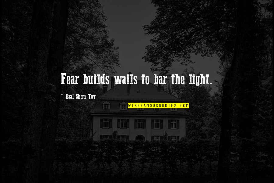 Uzbek Love Quotes By Baal Shem Tov: Fear builds walls to bar the light.