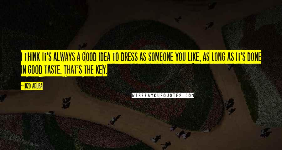 Uzo Aduba quotes: I think it's always a good idea to dress as someone you like, as long as it's done in good taste. That's the key.